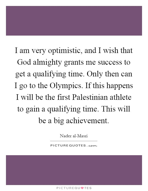 I am very optimistic, and I wish that God almighty grants me success to get a qualifying time. Only then can I go to the Olympics. If this happens I will be the first Palestinian athlete to gain a qualifying time. This will be a big achievement Picture Quote #1