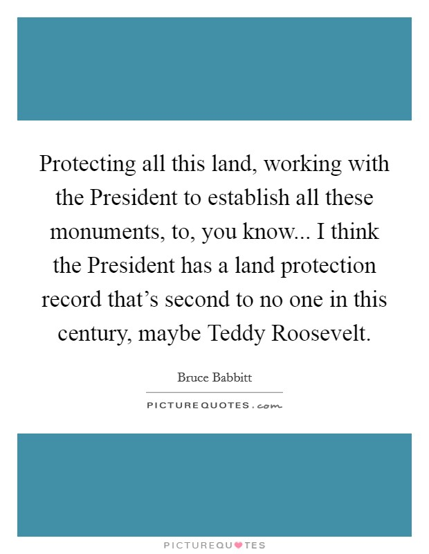 Protecting all this land, working with the President to establish all these monuments, to, you know... I think the President has a land protection record that's second to no one in this century, maybe Teddy Roosevelt Picture Quote #1
