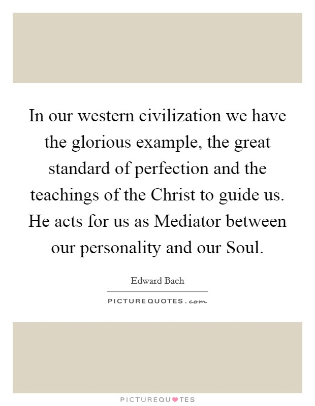 In our western civilization we have the glorious example, the great standard of perfection and the teachings of the Christ to guide us. He acts for us as Mediator between our personality and our Soul Picture Quote #1