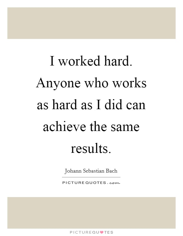 I worked hard. Anyone who works as hard as I did can achieve the same results Picture Quote #1