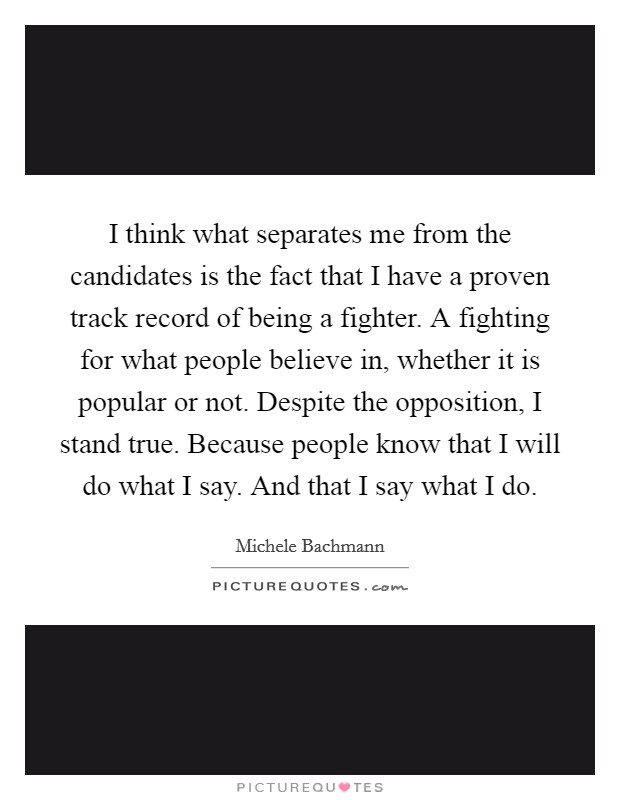 I think what separates me from the candidates is the fact that I have a proven track record of being a fighter. A fighting for what people believe in, whether it is popular or not. Despite the opposition, I stand true. Because people know that I will do what I say. And that I say what I do Picture Quote #1