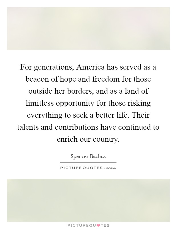 For generations, America has served as a beacon of hope and freedom for those outside her borders, and as a land of limitless opportunity for those risking everything to seek a better life. Their talents and contributions have continued to enrich our country Picture Quote #1