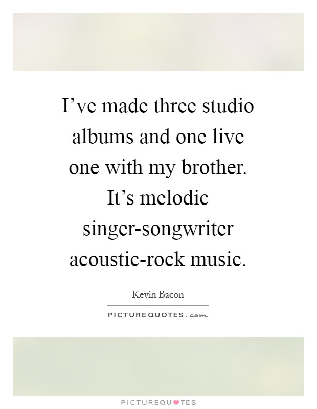 I've made three studio albums and one live one with my brother. It's melodic singer-songwriter acoustic-rock music Picture Quote #1