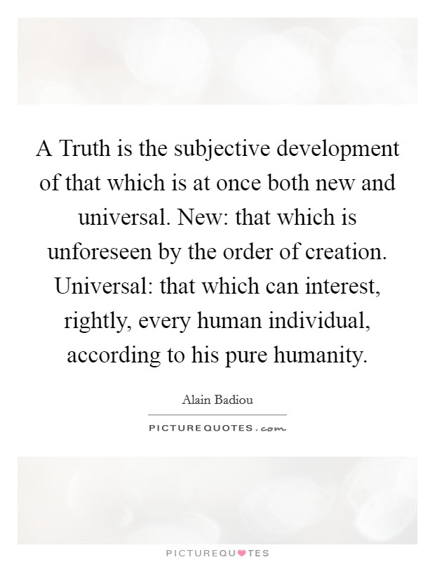 A Truth is the subjective development of that which is at once both new and universal. New: that which is unforeseen by the order of creation. Universal: that which can interest, rightly, every human individual, according to his pure humanity Picture Quote #1