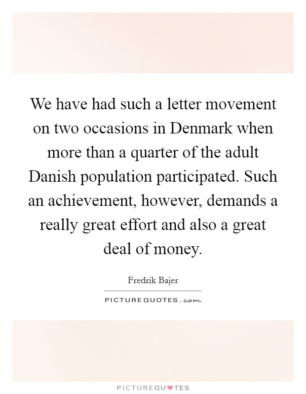 We have had such a letter movement on two occasions in Denmark when more than a quarter of the adult Danish population participated. Such an achievement, however, demands a really great effort and also a great deal of money Picture Quote #1