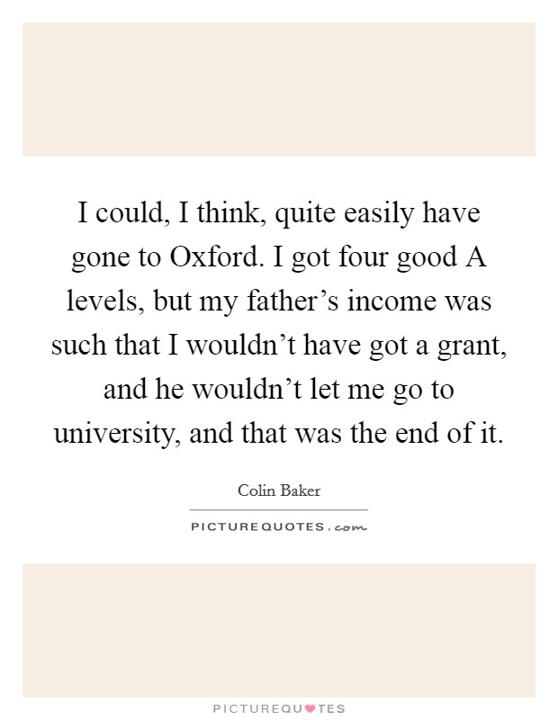 I could, I think, quite easily have gone to Oxford. I got four good A levels, but my father's income was such that I wouldn't have got a grant, and he wouldn't let me go to university, and that was the end of it Picture Quote #1