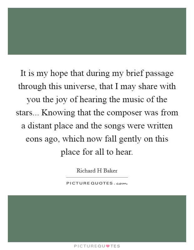 It is my hope that during my brief passage through this universe, that I may share with you the joy of hearing the music of the stars... Knowing that the composer was from a distant place and the songs were written eons ago, which now fall gently on this place for all to hear Picture Quote #1