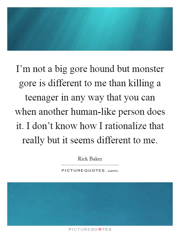I'm not a big gore hound but monster gore is different to me than killing a teenager in any way that you can when another human-like person does it. I don't know how I rationalize that really but it seems different to me Picture Quote #1