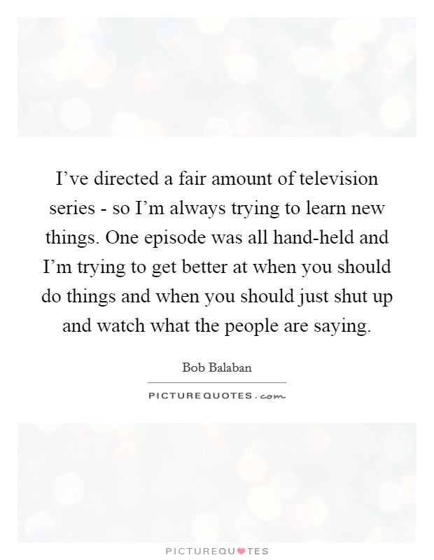 I've directed a fair amount of television series - so I'm always trying to learn new things. One episode was all hand-held and I'm trying to get better at when you should do things and when you should just shut up and watch what the people are saying Picture Quote #1