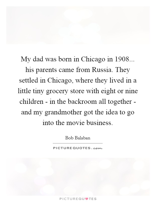 My dad was born in Chicago in 1908... his parents came from Russia. They settled in Chicago, where they lived in a little tiny grocery store with eight or nine children - in the backroom all together - and my grandmother got the idea to go into the movie business Picture Quote #1