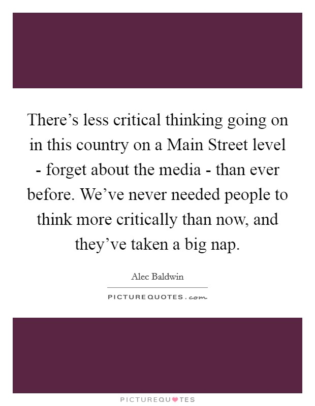 There's less critical thinking going on in this country on a Main Street level - forget about the media - than ever before. We've never needed people to think more critically than now, and they've taken a big nap Picture Quote #1