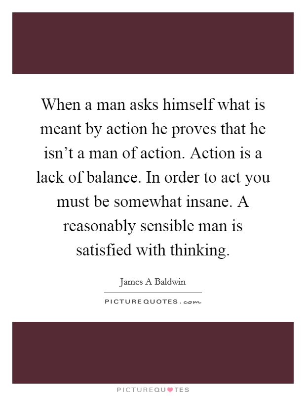 When a man asks himself what is meant by action he proves that he isn't a man of action. Action is a lack of balance. In order to act you must be somewhat insane. A reasonably sensible man is satisfied with thinking Picture Quote #1