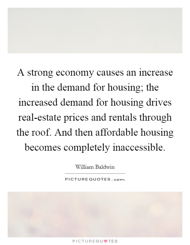 A strong economy causes an increase in the demand for housing; the increased demand for housing drives real-estate prices and rentals through the roof. And then affordable housing becomes completely inaccessible Picture Quote #1