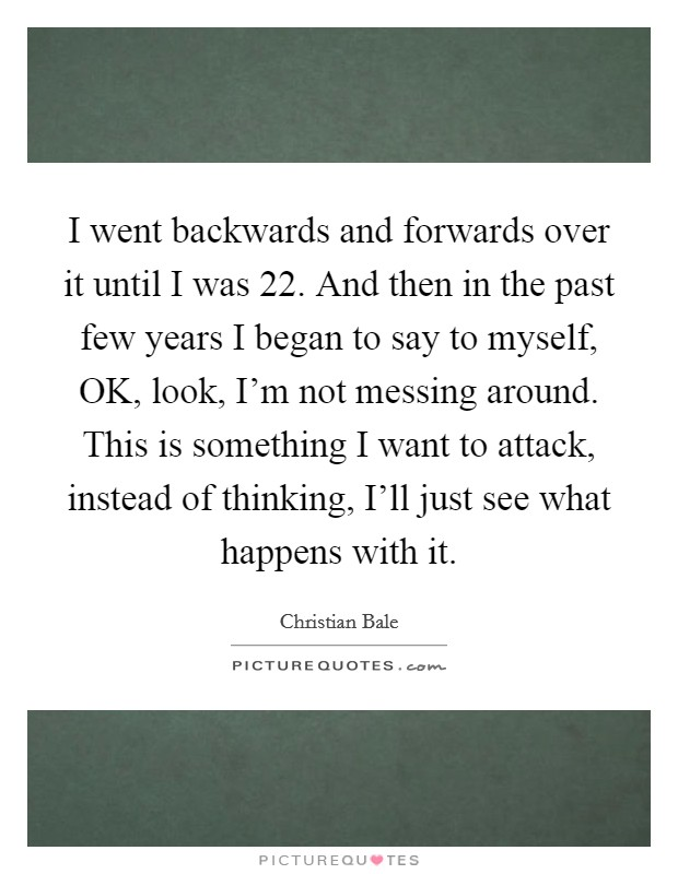 I went backwards and forwards over it until I was 22. And then in the past few years I began to say to myself, OK, look, I'm not messing around. This is something I want to attack, instead of thinking, I'll just see what happens with it Picture Quote #1