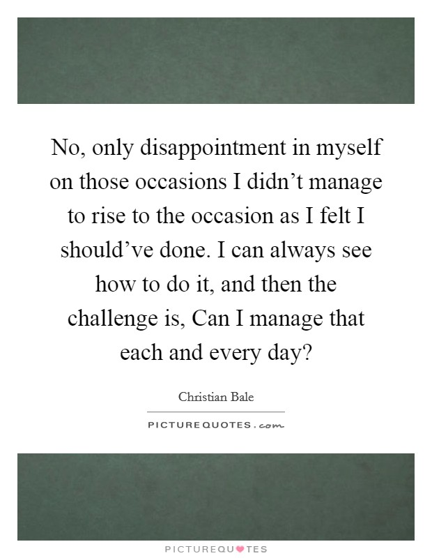 No, only disappointment in myself on those occasions I didn't manage to rise to the occasion as I felt I should've done. I can always see how to do it, and then the challenge is, Can I manage that each and every day? Picture Quote #1