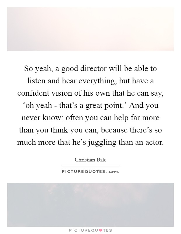 So yeah, a good director will be able to listen and hear everything, but have a confident vision of his own that he can say, 'oh yeah - that's a great point.' And you never know; often you can help far more than you think you can, because there's so much more that he's juggling than an actor Picture Quote #1