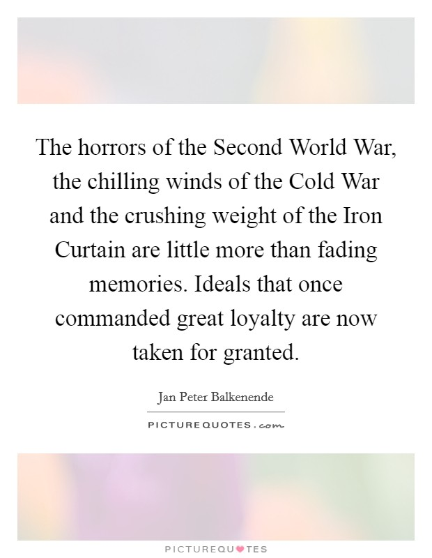The horrors of the Second World War, the chilling winds of the Cold War and the crushing weight of the Iron Curtain are little more than fading memories. Ideals that once commanded great loyalty are now taken for granted Picture Quote #1