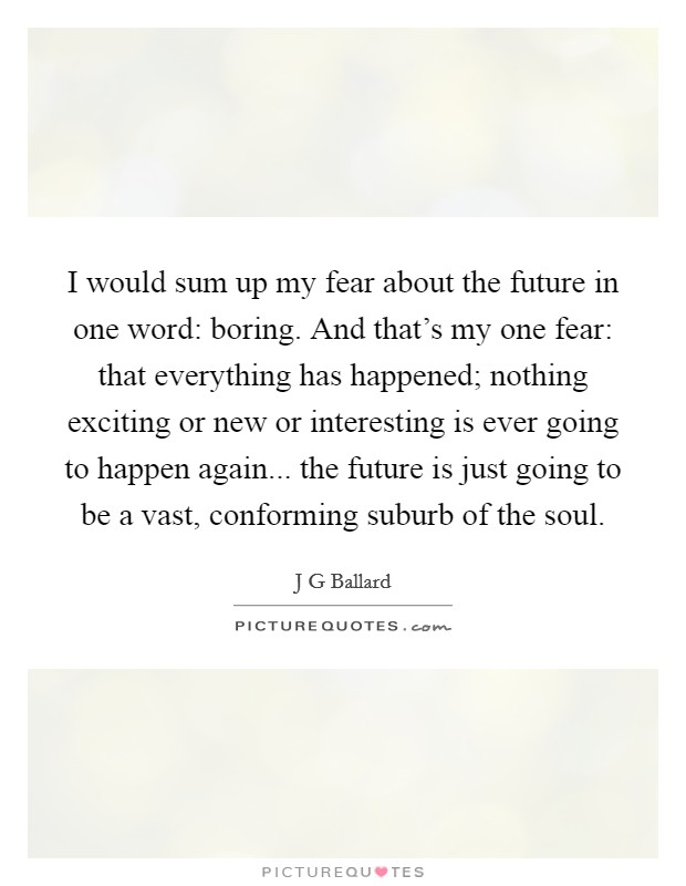 I would sum up my fear about the future in one word: boring. And that's my one fear: that everything has happened; nothing exciting or new or interesting is ever going to happen again... the future is just going to be a vast, conforming suburb of the soul Picture Quote #1