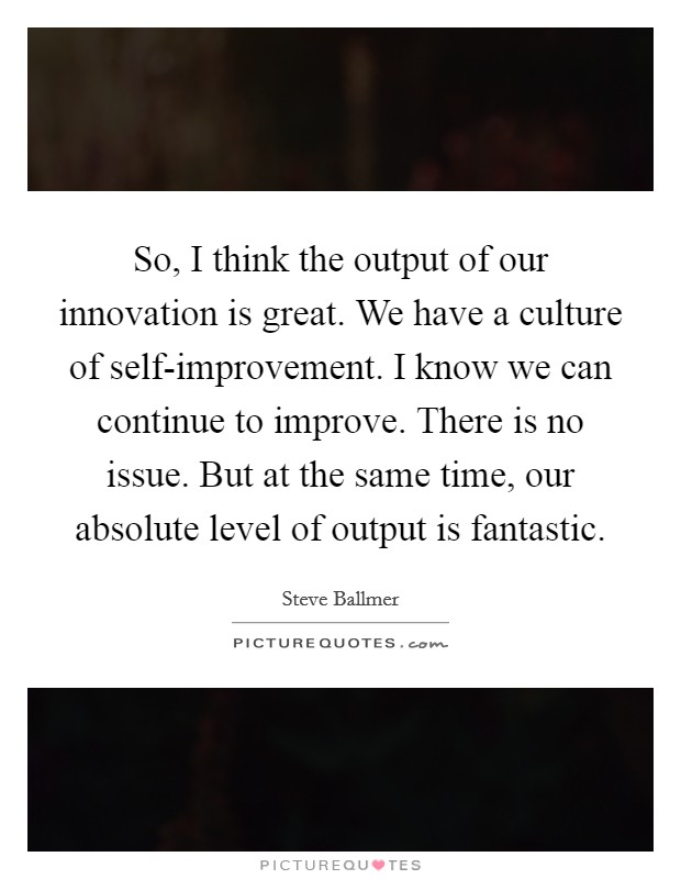 So, I think the output of our innovation is great. We have a culture of self-improvement. I know we can continue to improve. There is no issue. But at the same time, our absolute level of output is fantastic Picture Quote #1