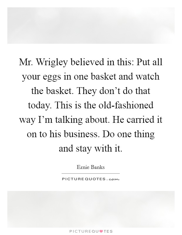 Mr. Wrigley believed in this: Put all your eggs in one basket and watch the basket. They don't do that today. This is the old-fashioned way I'm talking about. He carried it on to his business. Do one thing and stay with it Picture Quote #1