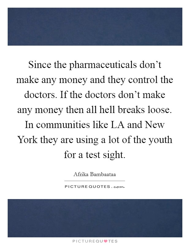 Since the pharmaceuticals don't make any money and they control the doctors. If the doctors don't make any money then all hell breaks loose. In communities like LA and New York they are using a lot of the youth for a test sight Picture Quote #1
