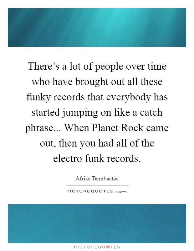 There's a lot of people over time who have brought out all these funky records that everybody has started jumping on like a catch phrase... When Planet Rock came out, then you had all of the electro funk records Picture Quote #1