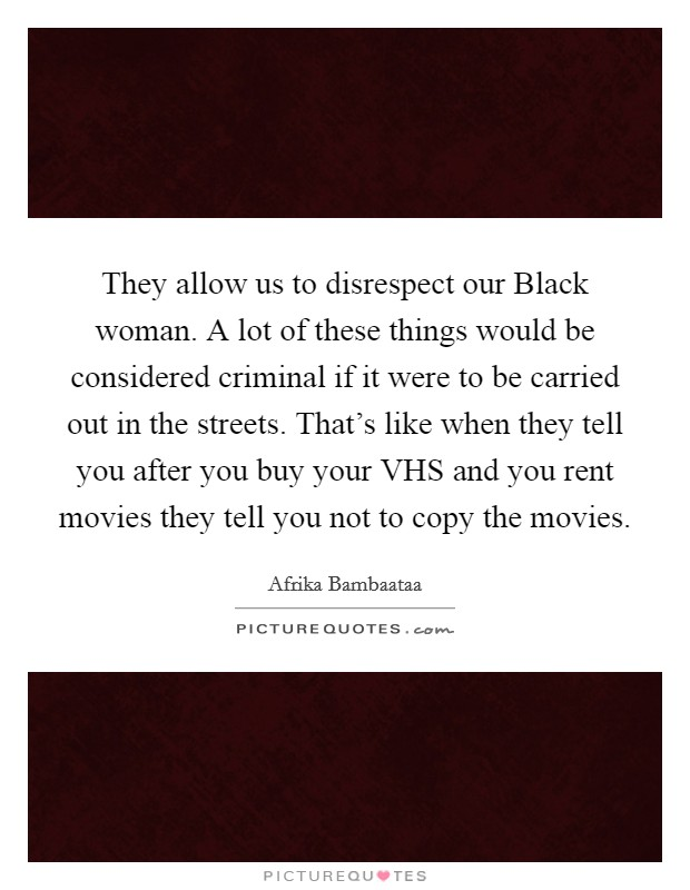 They allow us to disrespect our Black woman. A lot of these things would be considered criminal if it were to be carried out in the streets. That's like when they tell you after you buy your VHS and you rent movies they tell you not to copy the movies Picture Quote #1