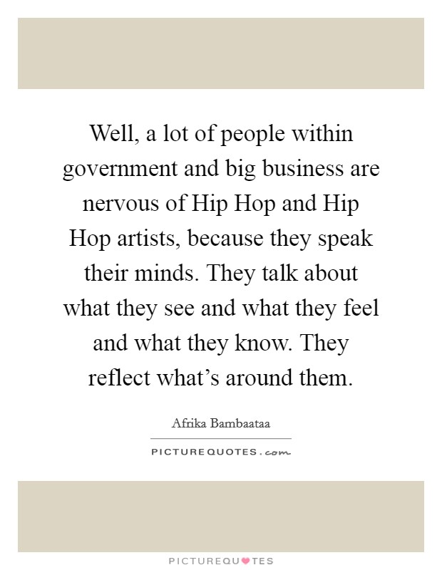 Well, a lot of people within government and big business are nervous of Hip Hop and Hip Hop artists, because they speak their minds. They talk about what they see and what they feel and what they know. They reflect what's around them Picture Quote #1