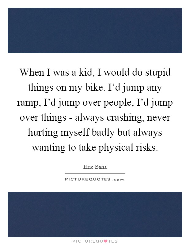 When I was a kid, I would do stupid things on my bike. I'd jump any ramp, I'd jump over people, I'd jump over things - always crashing, never hurting myself badly but always wanting to take physical risks Picture Quote #1