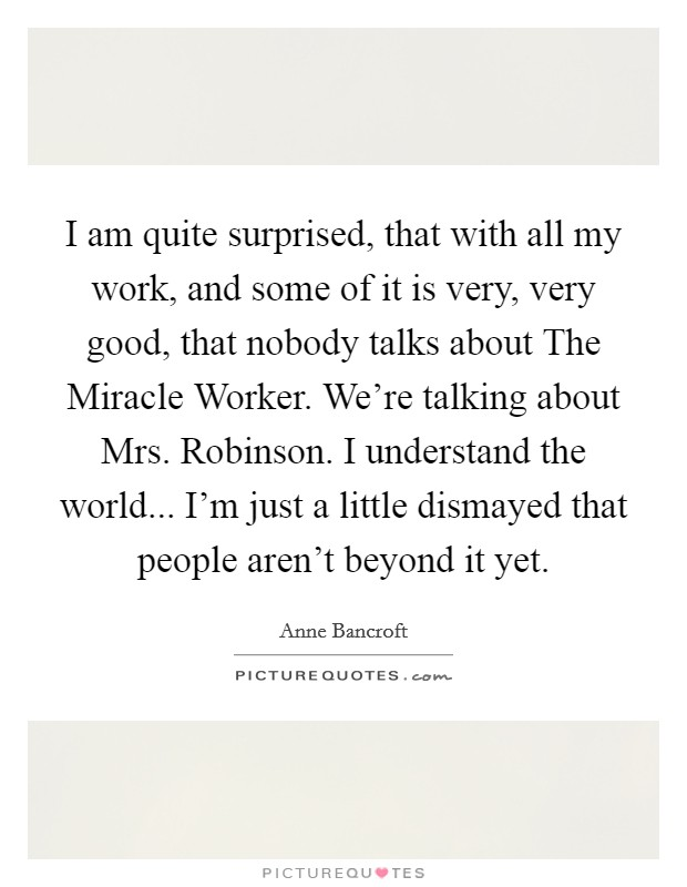 I am quite surprised, that with all my work, and some of it is very, very good, that nobody talks about The Miracle Worker. We're talking about Mrs. Robinson. I understand the world... I'm just a little dismayed that people aren't beyond it yet Picture Quote #1