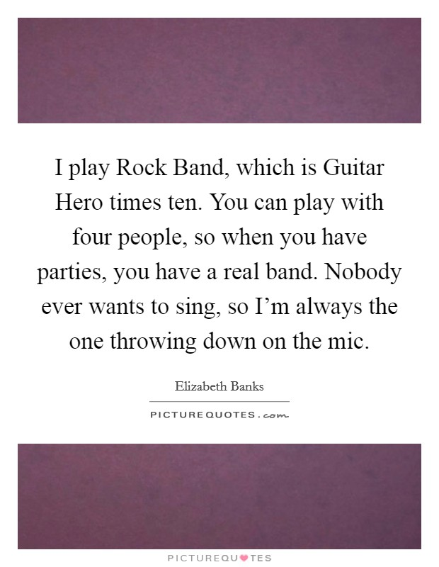 I play Rock Band, which is Guitar Hero times ten. You can play with four people, so when you have parties, you have a real band. Nobody ever wants to sing, so I'm always the one throwing down on the mic Picture Quote #1