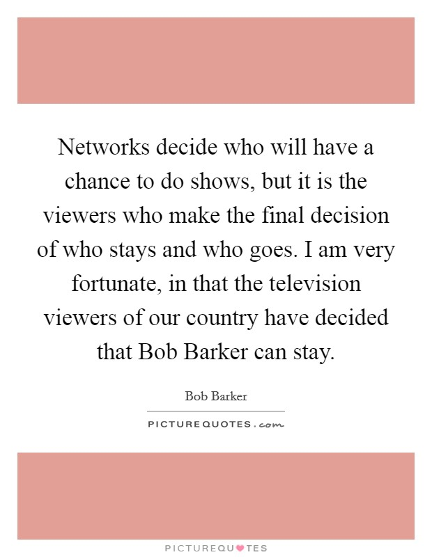 Networks decide who will have a chance to do shows, but it is the viewers who make the final decision of who stays and who goes. I am very fortunate, in that the television viewers of our country have decided that Bob Barker can stay Picture Quote #1