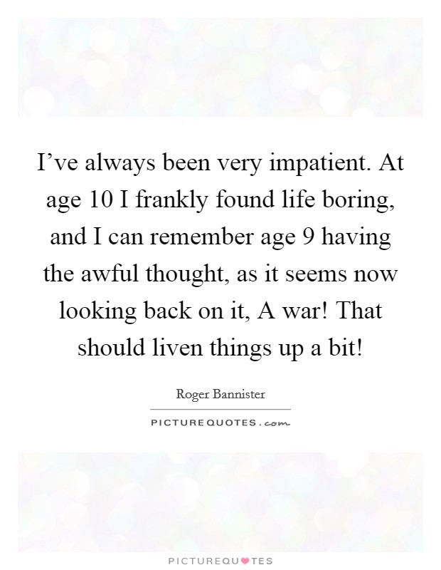 I've always been very impatient. At age 10 I frankly found life boring, and I can remember age 9 having the awful thought, as it seems now looking back on it, A war! That should liven things up a bit! Picture Quote #1