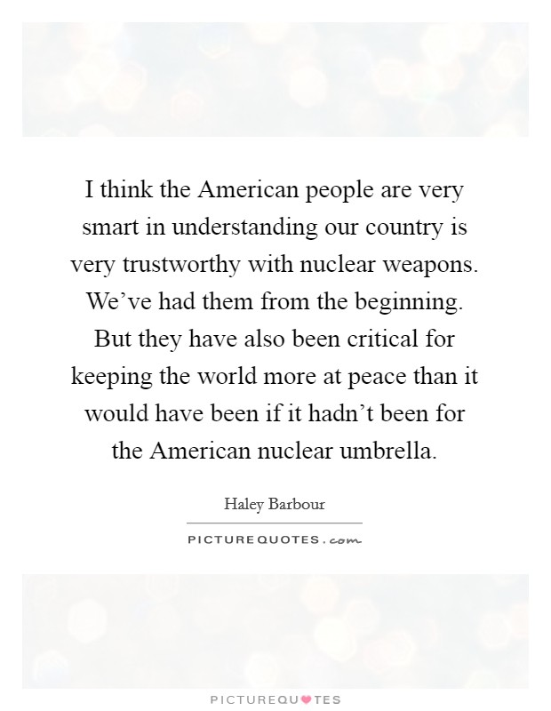 I think the American people are very smart in understanding our country is very trustworthy with nuclear weapons. We've had them from the beginning. But they have also been critical for keeping the world more at peace than it would have been if it hadn't been for the American nuclear umbrella Picture Quote #1