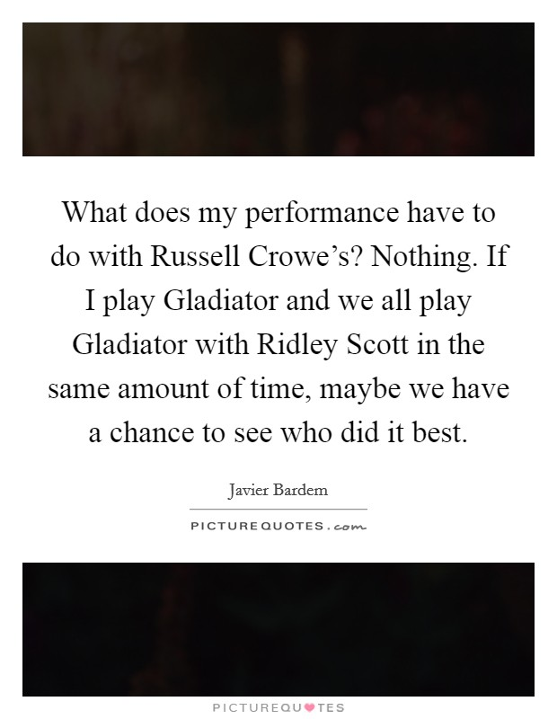 What does my performance have to do with Russell Crowe's? Nothing. If I play Gladiator and we all play Gladiator with Ridley Scott in the same amount of time, maybe we have a chance to see who did it best Picture Quote #1