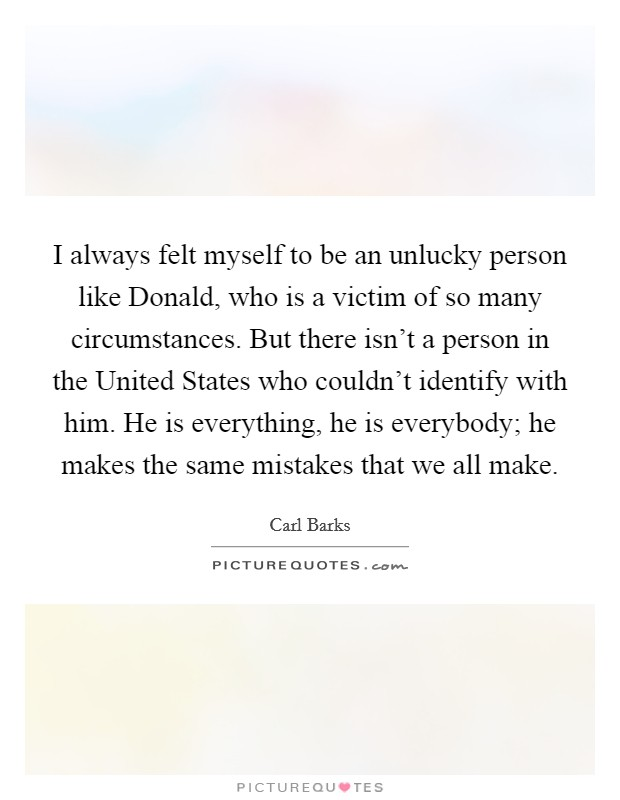 I always felt myself to be an unlucky person like Donald, who is a victim of so many circumstances. But there isn't a person in the United States who couldn't identify with him. He is everything, he is everybody; he makes the same mistakes that we all make Picture Quote #1