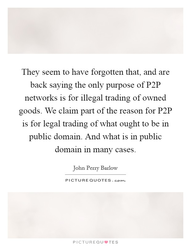 They seem to have forgotten that, and are back saying the only purpose of P2P networks is for illegal trading of owned goods. We claim part of the reason for P2P is for legal trading of what ought to be in public domain. And what is in public domain in many cases Picture Quote #1