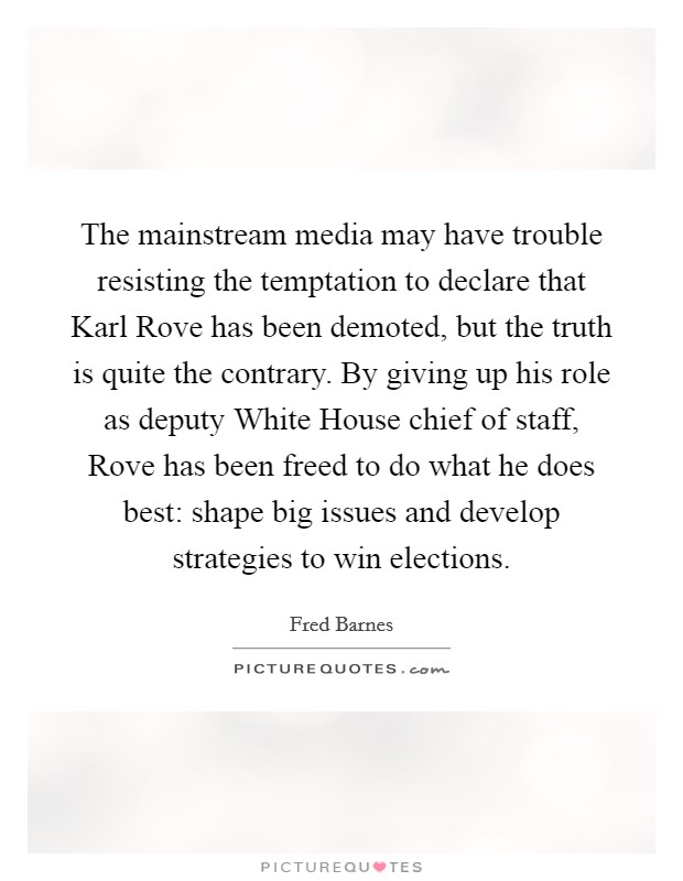 The mainstream media may have trouble resisting the temptation to declare that Karl Rove has been demoted, but the truth is quite the contrary. By giving up his role as deputy White House chief of staff, Rove has been freed to do what he does best: shape big issues and develop strategies to win elections Picture Quote #1
