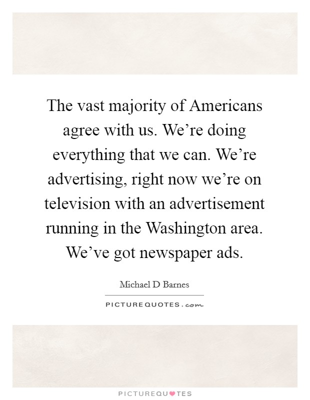The vast majority of Americans agree with us. We're doing everything that we can. We're advertising, right now we're on television with an advertisement running in the Washington area. We've got newspaper ads Picture Quote #1
