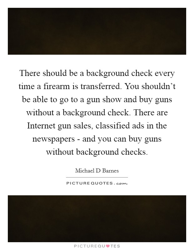 There should be a background check every time a firearm is transferred. You shouldn't be able to go to a gun show and buy guns without a background check. There are Internet gun sales, classified ads in the newspapers - and you can buy guns without background checks Picture Quote #1