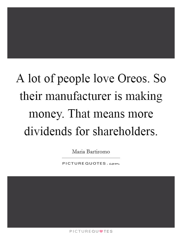 A lot of people love Oreos. So their manufacturer is making money. That means more dividends for shareholders Picture Quote #1
