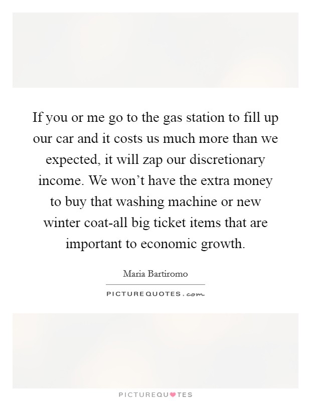 If you or me go to the gas station to fill up our car and it costs us much more than we expected, it will zap our discretionary income. We won't have the extra money to buy that washing machine or new winter coat-all big ticket items that are important to economic growth Picture Quote #1