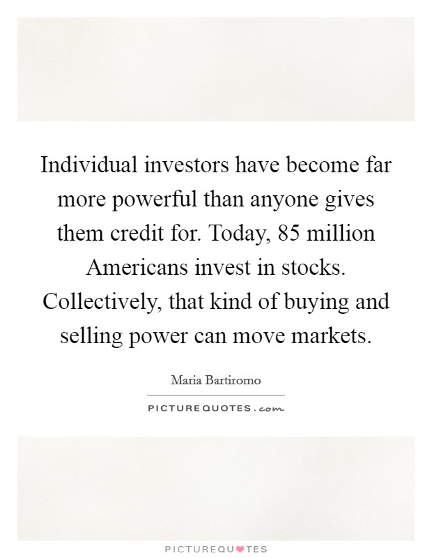 Individual investors have become far more powerful than anyone gives them credit for. Today, 85 million Americans invest in stocks. Collectively, that kind of buying and selling power can move markets Picture Quote #1