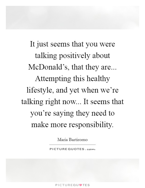 It just seems that you were talking positively about McDonald's, that they are... Attempting this healthy lifestyle, and yet when we're talking right now... It seems that you're saying they need to make more responsibility Picture Quote #1