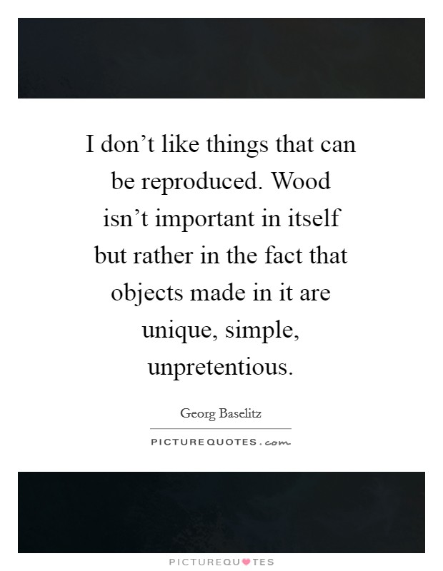 I don't like things that can be reproduced. Wood isn't important in itself but rather in the fact that objects made in it are unique, simple, unpretentious Picture Quote #1