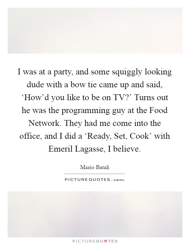 I was at a party, and some squiggly looking dude with a bow tie came up and said, 'How'd you like to be on TV?' Turns out he was the programming guy at the Food Network. They had me come into the office, and I did a 'Ready, Set, Cook' with Emeril Lagasse, I believe Picture Quote #1
