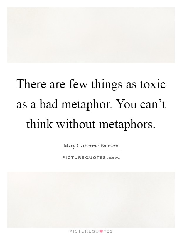 There are few things as toxic as a bad metaphor. You can't think without metaphors Picture Quote #1