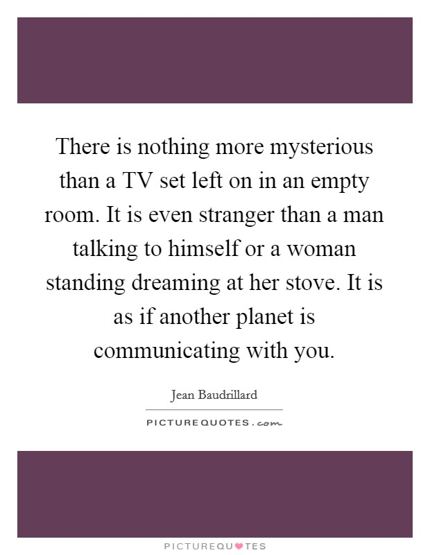 There is nothing more mysterious than a TV set left on in an empty room. It is even stranger than a man talking to himself or a woman standing dreaming at her stove. It is as if another planet is communicating with you Picture Quote #1