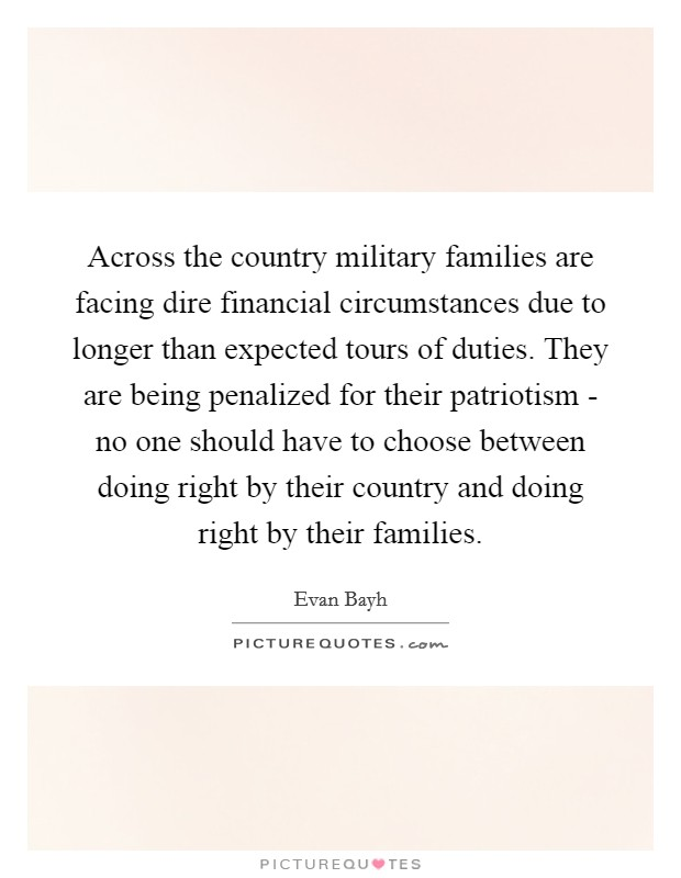 Across the country military families are facing dire financial circumstances due to longer than expected tours of duties. They are being penalized for their patriotism - no one should have to choose between doing right by their country and doing right by their families Picture Quote #1