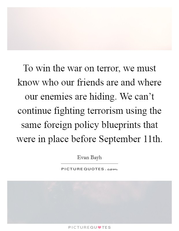 To win the war on terror, we must know who our friends are and where our enemies are hiding. We can't continue fighting terrorism using the same foreign policy blueprints that were in place before September 11th Picture Quote #1